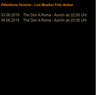 Öffentliche Termine - Live Musiker Fritz Herbst  03.08.2019	The Don A Roma - Aurich ab 22:00 Uhr 09.08.2019	The Don A Roma - Aurich ab 22:00 Uhr